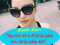 Hot-teen Việt 24h: Hot girl Hạnh Sino tuyên bố 'đẹp trời, tôi sẽ đi tút phần trên, tát phần dưới'
