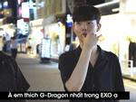 'Trong EXO em thích nhất... G-Dragon'