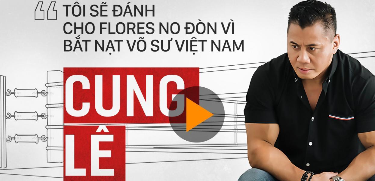 Cung Lê: 'Tôi sẽ đánh cho Flores no đòn vì bắt nạt võ sư Việt Nam'