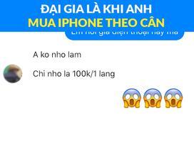 Đại gia là phải mua Iphone theo cân