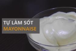 Tự tay làm sốt mayonnaise ngon lành chưa tới 10 phút