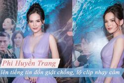 Phi Huyền Trang lên tiếng về tin đồn giật chồng, lộ clip nhạy cảm