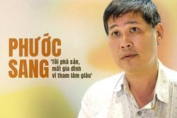 Phước Sang: 'Tôi phá sản, mất gia đình vì tham làm giàu'