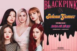 BLACKPINK 'chốt sổ' Selena Gomez, đỉnh cao nào cho sự kết hợp giữa 2 ngôi sao?